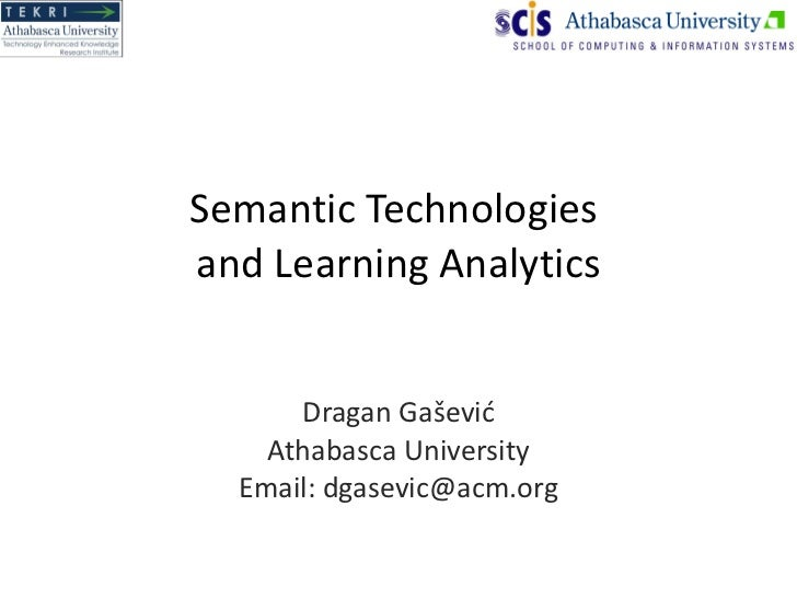 Semantic Technologies  and Learning Analytics Dragan Ga šević Athabasca University Email: dgasevic@acm.org
