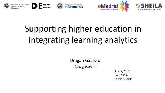 Supporting higher education in integrating learning analytics Dragan Gašević @dgasevic July 5, 2017 LASI Spain Madrid, Spa...