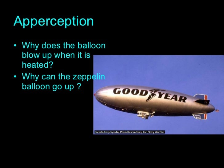 Apperception <ul><li>Why does the balloon blow up when it is heated? </li></ul><ul><li>Why can the zeppelin  balloon go up...