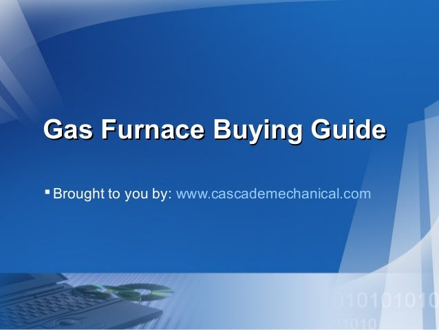 Gas Furnace Buying GuideGas Furnace Buying Guide Brought to you by: www.cascademechanical.com