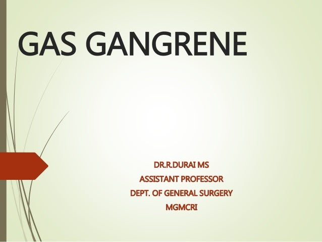 GAS GANGRENE DR.R.DURAI MS ASSISTANT PROFESSOR DEPT. OF GENERAL SURGERY MGMCRI