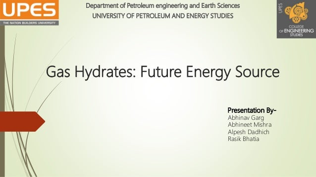 Gas Hydrates: Future Energy Source Department of Petroleum engineering and Earth Sciences UNIVERSITY OF PETROLEUM AND ENER...
