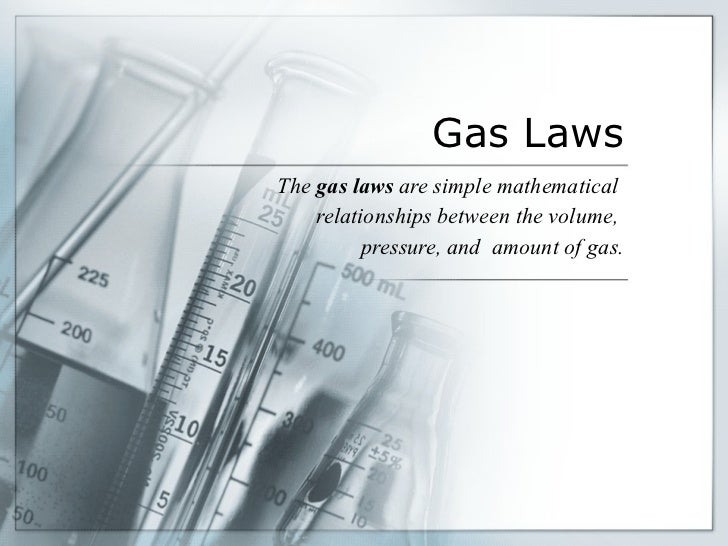Gas Laws The  gas laws  are simple mathematical  relationships between the volume,  pressure, and  amount of gas.