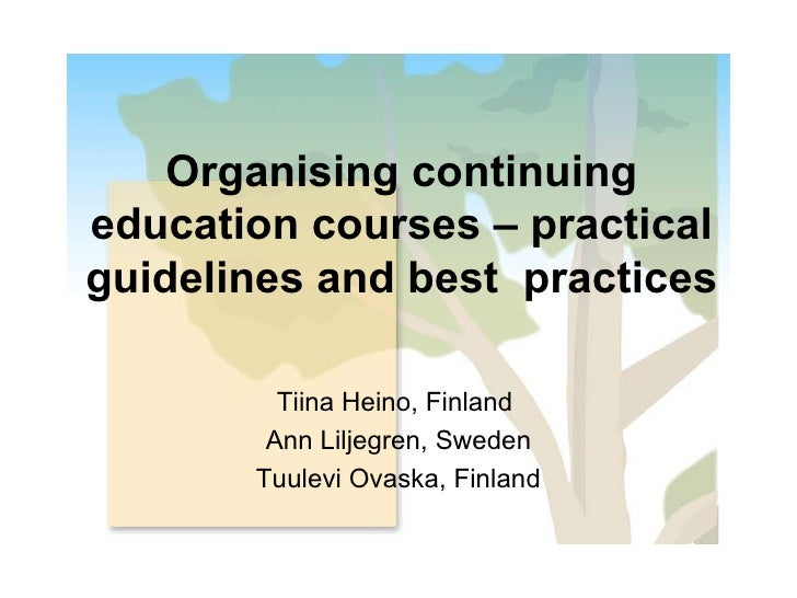Organising continuing education courses – practical guidelines and best  practices Tiina Heino, Finland  Ann Liljegren, Sw...