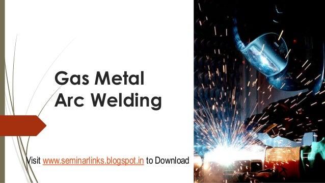 Gas Metal Arc Welding Visit www.seminarlinks.blogspot.in to Download