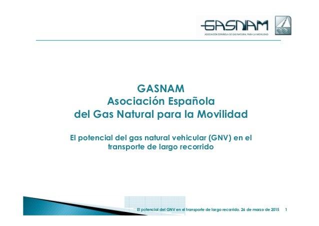 GASNAM Asociación Española del Gas Natural para la Movilidad El potencial del gas natural vehicular (GNV) en el transporte...