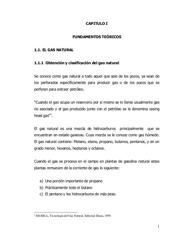 1  CAPITULO I  FUNDAMENTOS TEÓRICOS  1.1. EL GAS NATURAL  1.1.1 Obtención y clasificación del gas natural  Se conoce como ...