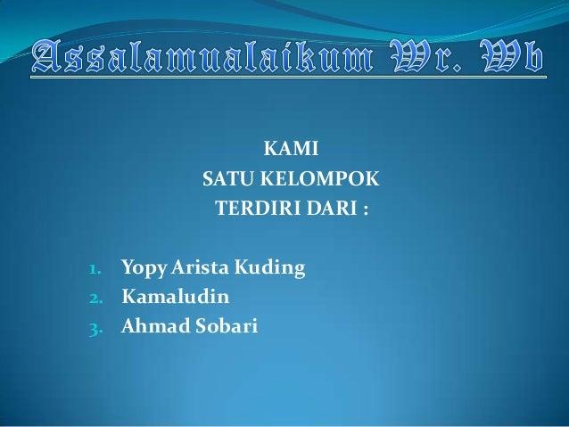 KAMI           SATU KELOMPOK            TERDIRI DARI :1. Yopy Arista Kuding2. Kamaludin3. Ahmad Sobari