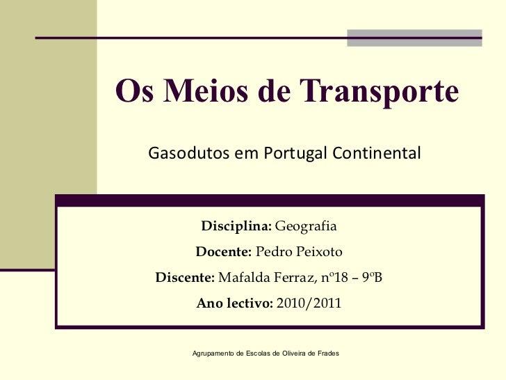 Os Meios de Transporte Gasodutos em Portugal Continental Agrupamento de Escolas de Oliveira de Frades Disciplina:  Geograf...