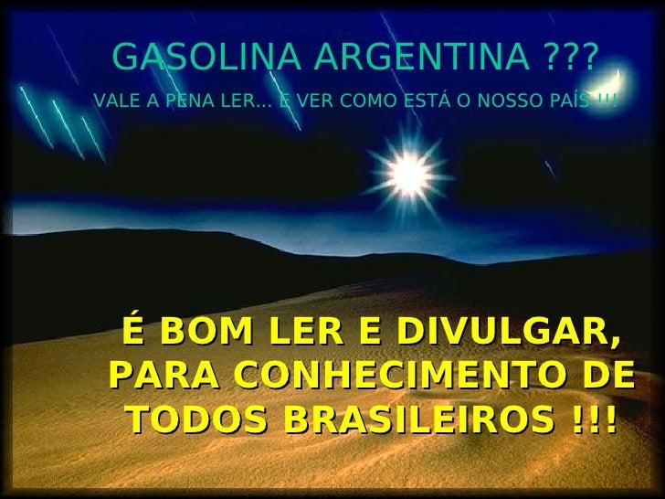GASOLINA ARGENTINA ??? VALE A PENA LER... E VER COMO ESTÁ O NOSSO PAÍS !!!      É BOM LER E DIVULGAR,  PARA CONHECIMENTO D...