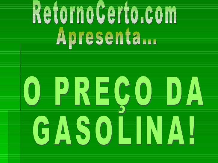 RetornoCerto.com Apresenta... O PREÇO DA  GASOLINA!