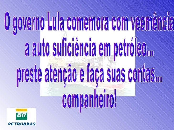 O governo Lula comemora com veemência  a auto suficiência em petróleo... preste atenção e faça suas contas... companheiro!