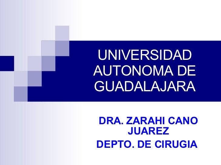 UNIVERSIDAD AUTONOMA DE GUADALAJARA DRA. ZARAHI CANO JUAREZ DEPTO. DE CIRUGIA
