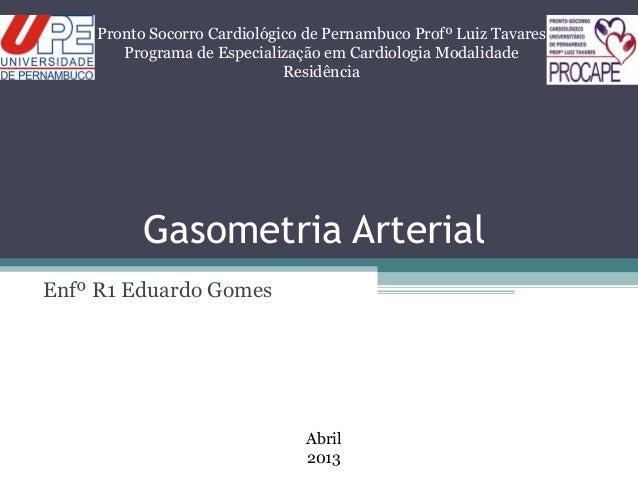 Gasometria ArterialEnfº R1 Eduardo GomesPronto Socorro Cardiológico de Pernambuco Profº Luiz TavaresPrograma de Especializ...