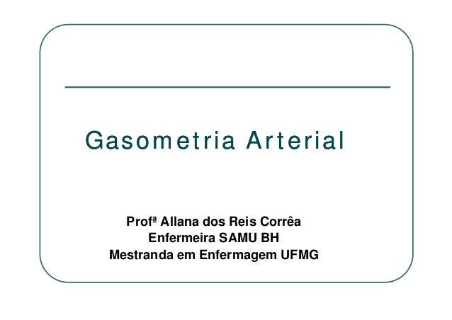 Profª Allana dos Reis Corrêa Enfermeira SAMU BH Mestranda em Enfermagem UFMG Gasometria ArterialGasometria Arterial