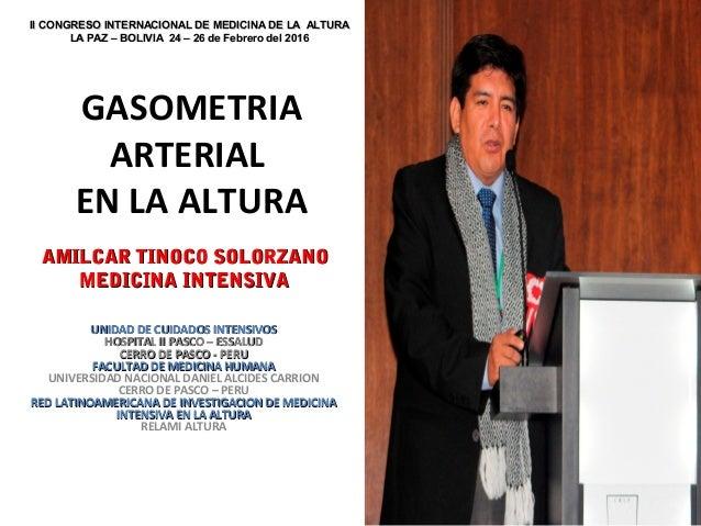 GASOMETRIA ARTERIAL EN LA ALTURA AMILCAR TINOCO SOLORZANOAMILCAR TINOCO SOLORZANO MEDICINA INTENSIVAMEDICINA INTENSIVA UNI...