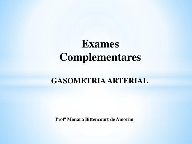 GASOMETRIAARTERIAL Exames Complementares Profª Monara Bittencourt de Amorim