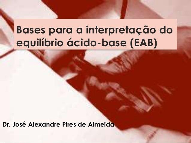 Bases para a interpretação do equilíbrio ácido-base (EAB) Dr. José Alexandre Pires de Almeida