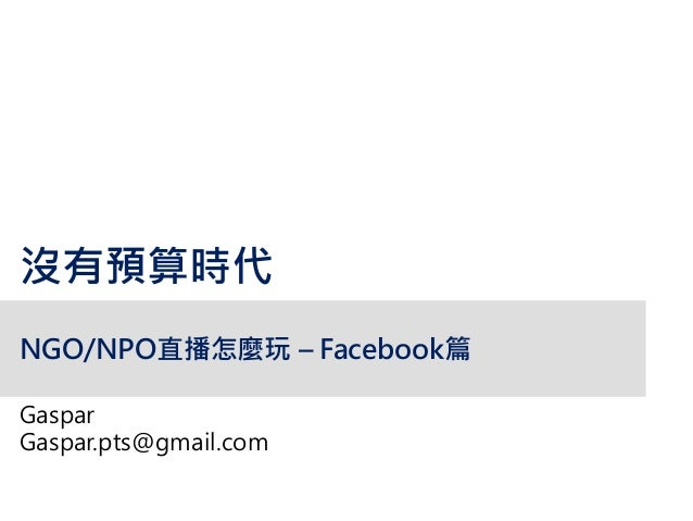 NGO/NPO直播怎麼玩 – Facebook篇 Gaspar Gaspar.pts@gmail.com 沒有預算時代