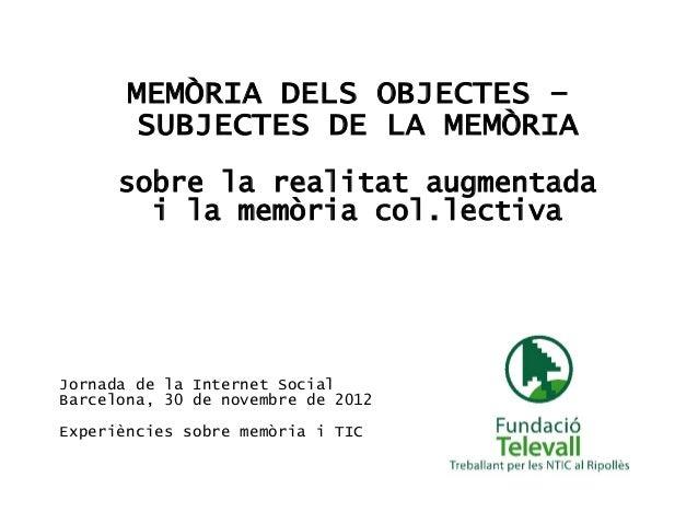 MEMÒRIA DELS OBJECTES –        SUBJECTES DE LA MEMÒRIA      sobre la realitat augmentada        i la memòria col.lectivaJo...