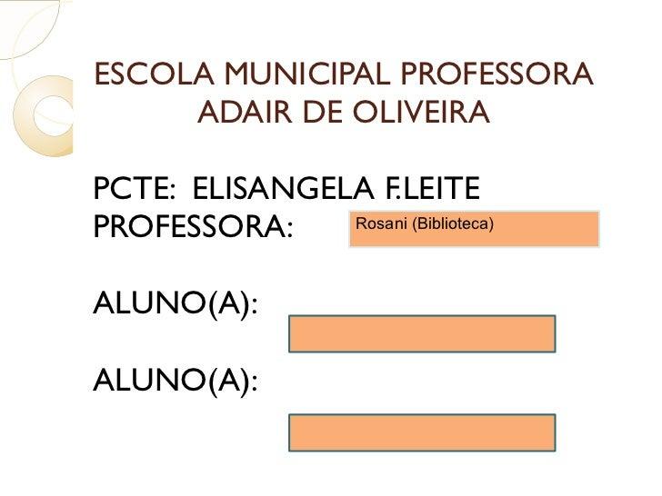ESCOLA MUNICIPAL PROFESSORA ADAIR DE OLIVEIRA PCTE:  ELISANGELA F.LEITE PROFESSORA: ALUNO(A): ALUNO(A): Rosani (Biblioteca)