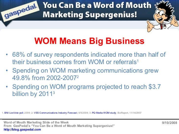 WOM Means Big Business 9/10/2008 <ul><li>68% of survey respondents indicated more than half of their business comes from W...