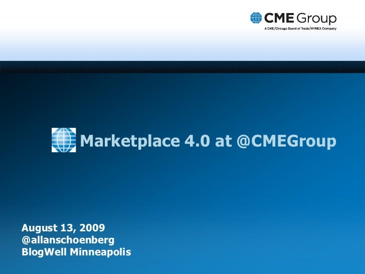Marketplace 4.0 at @CMEGroup     August 13, 2009 @allanschoenberg BlogWell Minneapolis