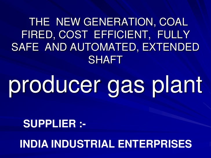 THE NEW GENERATION, COAL FIRED, COST EFFICIENT, FULLYSAFE AND AUTOMATED, EXTENDED            SHAFTproducer gas plant SUPPL...