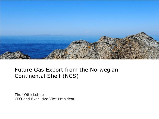 Future Gas Export from the Norwegian Continental Shelf (NCS)  Thor Otto Lohne CFO and Executive Vice President