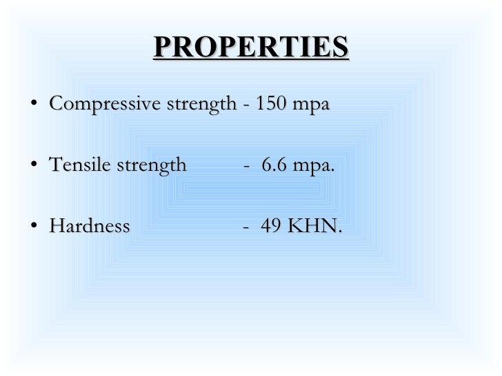 PROPERTIES <ul><li>Compressive strength - 150 mpa </li></ul><ul><li>Tensile strength  -  6.6 mpa. </li></ul><ul><li>Hardne...
