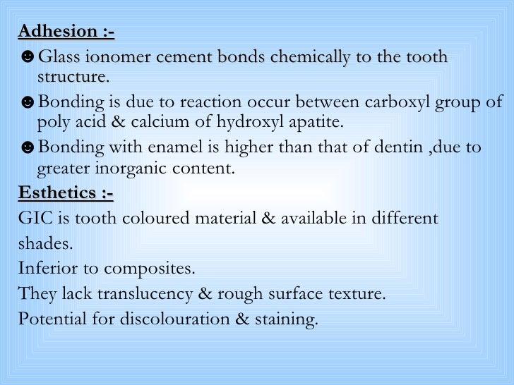 <ul><li>Adhesion :- </li></ul><ul><li>Glass ionomer cement bonds chemically to the tooth structure. </li></ul><ul><li>Bond...