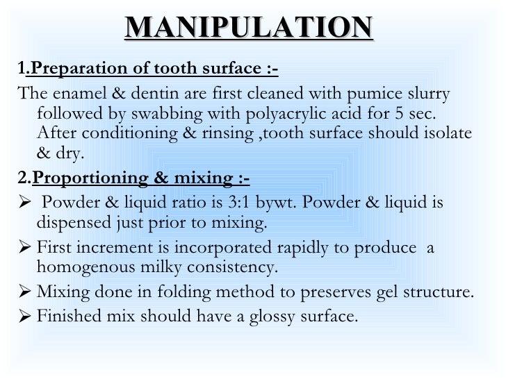 MANIPULATION <ul><li>1 .Preparation of tooth surface :- </li></ul><ul><li>The enamel & dentin are first cleaned with pumic...