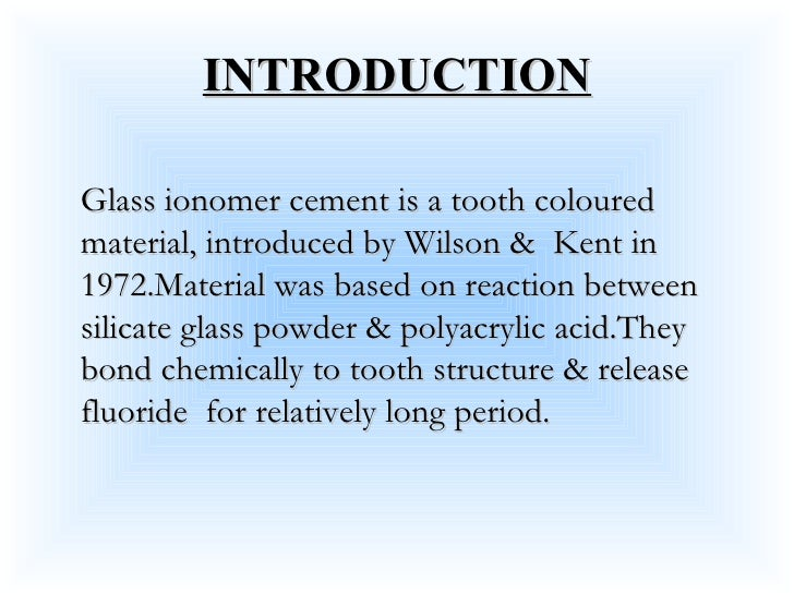 INTRODUCTION Glass ionomer cement is a tooth coloured material, introduced by Wilson &  Kent in 1972.Material was based on...