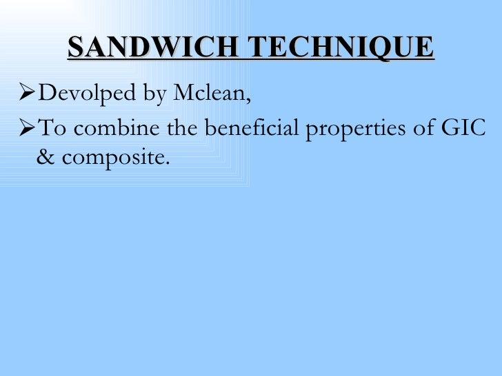 SANDWICH TECHNIQUE <ul><li>Devolped by Mclean, </li></ul><ul><li>To combine the beneficial properties of GIC & composite. ...