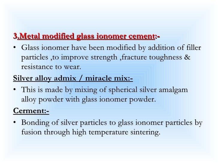 <ul><li>3 .Metal modified glass ionomer cement :- </li></ul><ul><li>Glass ionomer have been modified by addition of filler...