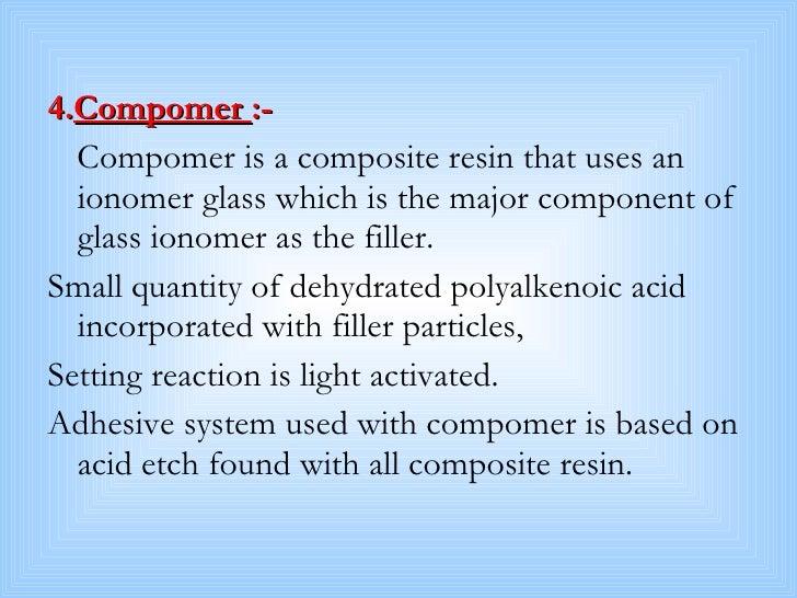 <ul><li>4. Compomer  :- </li></ul><ul><li>Compomer is a composite resin that uses an ionomer glass which is the major comp...