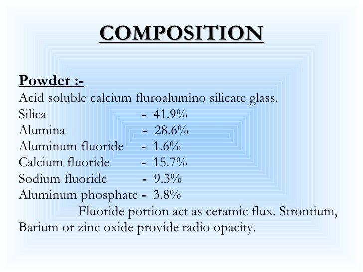 COMPOSITION <ul><li>Powder :- </li></ul><ul><li>Acid soluble calcium fluroalumino silicate glass. </li></ul><ul><li>Silica...