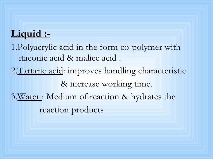 <ul><li>Liquid :- </li></ul><ul><li>1.Polyacrylic acid in the form co-polymer with itaconic acid & malice acid . </li></ul...