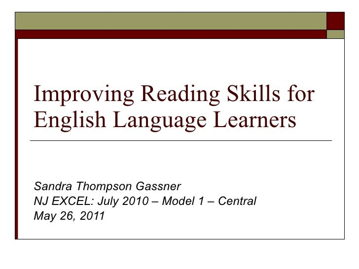 Improving Reading Skills for English Language Learners Sandra Thompson Gassner NJ EXCEL: July 2010 – Model 1 – Central May...