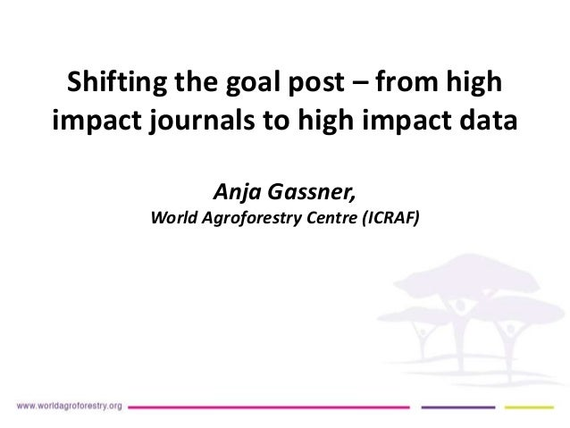 Shifting the goal post – from high impact journals to high impact data Anja Gassner, World Agroforestry Centre (ICRAF)