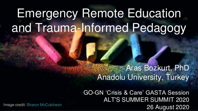 Emergency Remote Education and Trauma-Informed Pedagogy Aras Bozkurt, PhD Anadolu University, Turkey GO-GN 'Crisis & Care'...