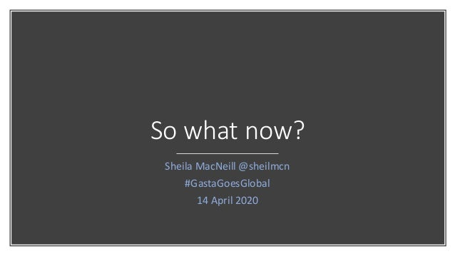 So what now? Sheila MacNeill @sheilmcn #GastaGoesGlobal 14 April 2020
