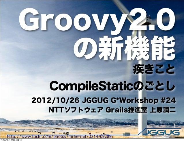 Groovy2.0            の新機能                                   疾きこと                      CompileStaticのごとし               2012...