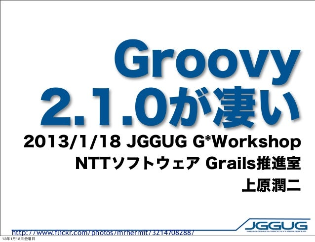 Groovy              2.1.0が凄い       2013/1/18 JGGUG G*Workshop            NTTソフトウェア Grails推進室                           上原潤...
