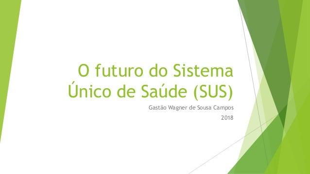 O futuro do Sistema Único de Saúde (SUS) Gastão Wagner de Sousa Campos 2018