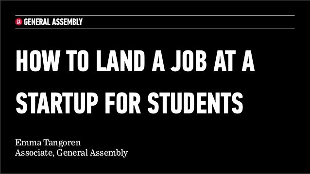 HOW TO LAND A JOB AT ASTARTUP FOR STUDENTSEmma TangorenAssociate, General Assembly