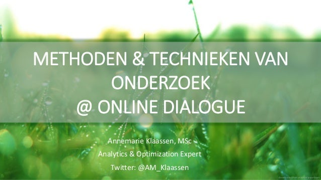 METHODEN & TECHNIEKEN VAN ONDERZOEK @ ONLINE DIALOGUE Annemarie Klaassen, MSc Analytics & Optimization Expert Twitter: @AM...
