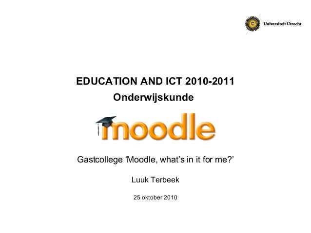 EDUCATION AND ICT 2010-2011 Onderwijskunde Gastcollege 'Moodle, what's in it for me?' Luuk Terbeek 25 oktober 2010