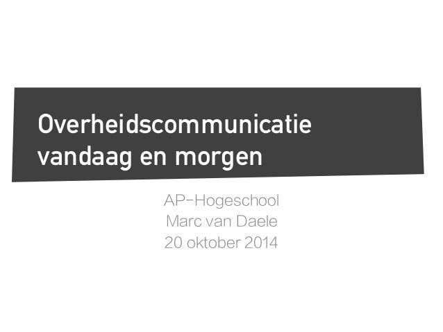 Overheidscommunicatie  vandaag en morgen  AP-Hogeschool  Marc van Daele  20 oktober 2014
