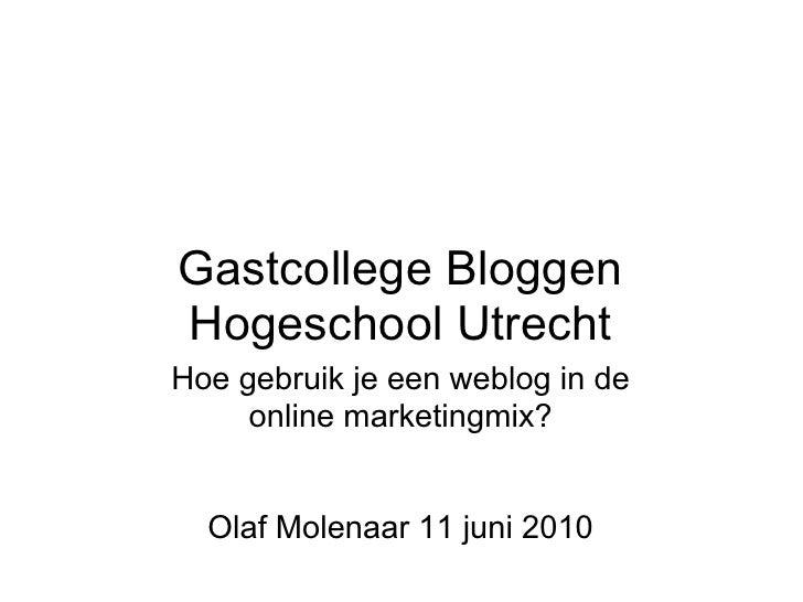 Gastcollege Bloggen Hogeschool Utrecht Hoe gebruik je een weblog in de      online marketingmix?     Olaf Molenaar 11 juni...
